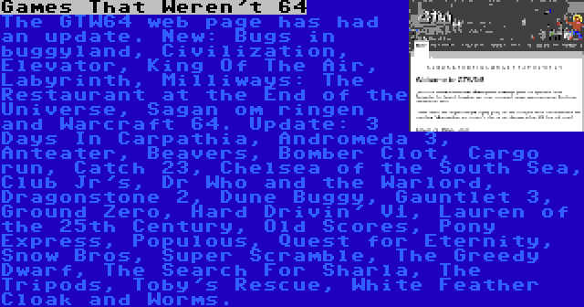 Games That Weren't 64   The GTW64 web page has had an update. New: Bugs in buggyland, Civilization, Elevator, King Of The Air, Labyrinth, Milliways: The Restaurant at the End of the Universe, Sagan om ringen and Warcraft 64. Update: 3 Days In Carpathia, Andromeda 3, Anteater, Beavers, Bomber Clot, Cargo run, Catch 23, Chelsea of the South Sea, Club Jr's, Dr Who and the Warlord, Dragonstone 2, Dune Buggy, Gauntlet 3, Ground Zero, Hard Drivin' V1, Lauren of the 25th Century, Old Scores, Pony Express, Populous, Quest for Eternity, Snow Bros, Super Scramble, The Greedy Dwarf, The Search For Sharla, The Tripods, Toby's Rescue, White Feather Cloak and Worms.