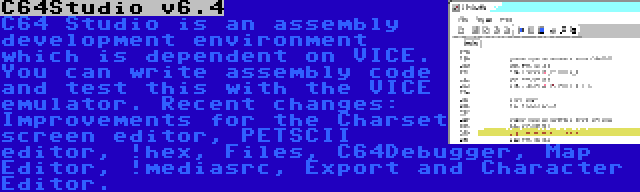 C64Studio v6.4   C64 Studio is an assembly development environment which is dependent on VICE. You can write assembly code and test this with the VICE emulator. Recent changes: Improvements for the Charset screen editor, PETSCII editor, !hex, Files, C64Debugger, Map Editor, !mediasrc, Export and Character Editor.