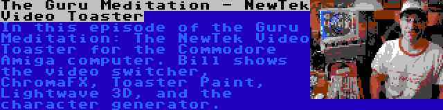 The Guru Meditation - NewTek Video Toaster   In this episode of the Guru Meditation: The NewTek Video Toaster for the Commodore Amiga computer. Bill shows the video switcher, ChromaFX, Toaster Paint, Lightwave 3D, and the character generator.