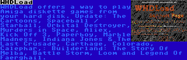 WHDLoad | WHDLoad offers a way to play Amiga diskette games from your hard disk. Update: The Cartoons, Spaceball / Starball, Orbital Destroyer, Murders in Space, Aliex, Kick Off 3, Paperboy, Marble Madness, Indiana Jones & The Last Crusade, Carthage, Colorado, Calephar,: Builderland: The Story Of Melba, Battle Storm, Loom and Legend Of Faerghail.
