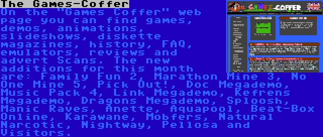 The Games-Coffer | On the Games Coffer web page you can find games, demos, animations, slideshows, diskette magazines, history, FAQ, emulators, reviews and advert Scans. The new additions for this month are: Family Fun 2, Marathon Mine 3, No One Mine 5, Pick Out!, Doc Megademo, Music Pack 4, Link Megademo, Kefrens Megademo, Dragons Megademo, Sploosh, Manic Raves, Anette, Aquapool, Beat-Box Online, Karawane, Mobfers, Natural Narcotic, Nightway, Pellosa and Visitors.