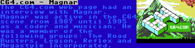 C64.com - Magnar | The C64.com web page had an interview with Magnar. Magnar was active in the C64 scene from 1987 until 1995 as a coder and musician. He was a member of the following groups: The Road Busters, Legion, Reflex and Megastyle Incorporated.