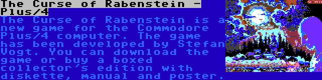The Curse of Rabenstein - Plus/4 | The Curse of Rabenstein is a new game for the Commodore Plus/4 computer. The game has been developed by Stefan Vogt. You can download the game or buy a boxed collector's edition with diskette, manual and poster.