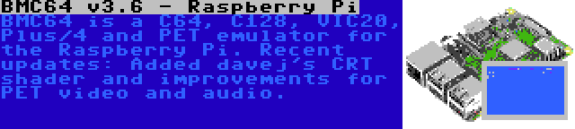 BMC64 v3.6 - Raspberry Pi | BMC64 is a C64, C128, VIC20, Plus/4 and PET emulator for the Raspberry Pi. Recent updates: Added davej's CRT shader and improvements for PET video and audio.
