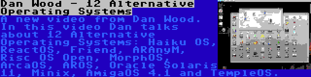 Dan Wood - 12 Alternative Operating Systems | A new video from Dan Wood. In this video Dan talks about 12 Alternative Operating Systems: Haiku OS, ReactOS, Friend, ARAnyM, Risc OS Open, MorphOS, ArcaOS, AROS, Oracle Solaris 11, Minix, AmigaOS 4.1 and TempleOS.