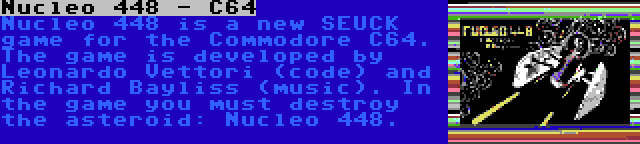 Nucleo 448 - C64 | Nucleo 448 is a new SEUCK game for the Commodore C64. The game is developed by Leonardo Vettori (code) and Richard Bayliss (music). In the game you must destroy the asteroid: Nucleo 448.