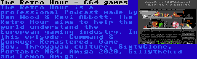 The Retro Hour - C64 games | The Retro Hour is a professional Podcast made by Dan Wood & Ravi Abbott. The Retro Hour aims to help the world understand the European gaming industry. In this episode: Command & Conquer Remastered, Game Boy, Throwaway culture, SixtyClone, Portable N64, Amiga 2020, Gillythekid and Lemon Amiga.