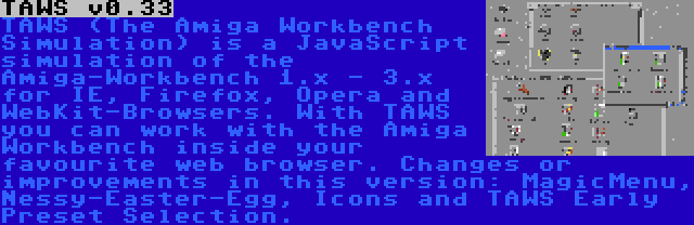 TAWS v0.33 | TAWS (The Amiga Workbench Simulation) is a JavaScript simulation of the Amiga-Workbench 1.x - 3.x for IE, Firefox, Opera and WebKit-Browsers. With TAWS you can work with the Amiga Workbench inside your favourite web browser. Changes or improvements in this version: MagicMenu, Nessy-Easter-Egg, Icons and TAWS Early Preset Selection.