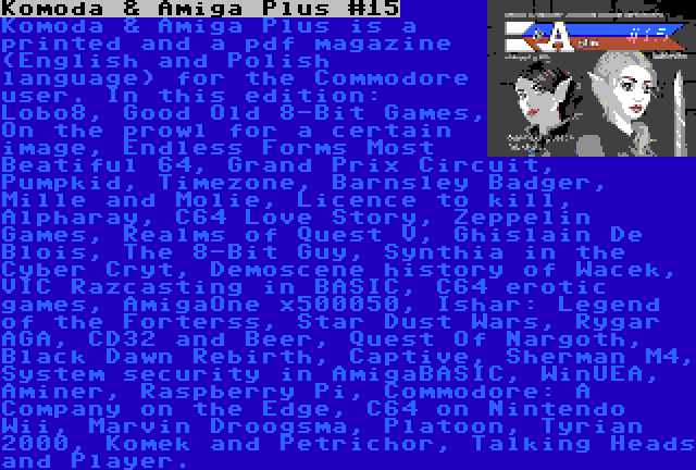 Komoda & Amiga Plus #15 | Komoda & Amiga Plus is a printed and a pdf magazine (English and Polish language) for the Commodore user. In this edition: Lobo8, Good Old 8-Bit Games, On the prowl for a certain image, Endless Forms Most Beatiful 64, Grand Prix Circuit, Pumpkid, Timezone, Barnsley Badger, Mille and Molie, Licence to kill, Alpharay, C64 Love Story, Zeppelin Games, Realms of Quest V, Ghislain De Blois, The 8-Bit Guy, Synthia in the Cyber Cryt, Demoscene history of Wacek, VIC Razcasting in BASIC, C64 erotic games, AmigaOne x500050, Ishar: Legend of the Forterss, Star Dust Wars, Rygar AGA, CD32 and Beer, Quest Of Nargoth, Black Dawn Rebirth, Captive, Sherman M4, System security in AmigaBASIC, WinUEA, Aminer, Raspberry Pi, Commodore: A Company on the Edge, C64 on Nintendo Wii, Marvin Droogsma, Platoon, Tyrian 2000, Komek and Petrichor, Talking Heads and Player.