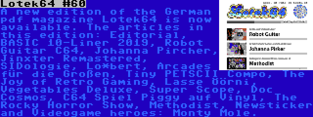 Lotek64 #60 | A new edition of the German pdf magazine Lotek64 is now available. The articles in this edition: Editorial, BASIC 10-Liner 2019, Robot Guitar C64, Johanna Pircher, Jinxter Remastered, SIDologie, Lo*bert, Arcades für die Großen, Tiny PETSCII Compo, The Joy of Retro Gaming, Lasse Öörni, Vegetables Deluxe, Super Scope, Doc Cosmos, C64 Spiel Piggy auf Vinyl, The Rocky Horror Show, Methodist, Newsticker and Videogame heroes: Monty Mole.