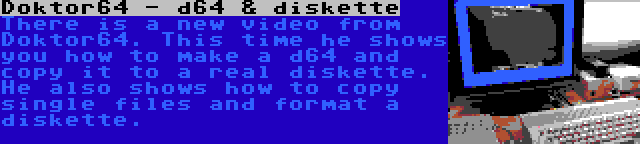 Doktor64 - d64 & diskette | There is a new video from Doktor64. This time he shows you how to make a d64 and copy it to a real diskette. He also shows how to copy single files and format a diskette.
