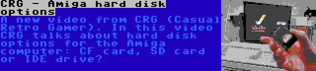 CRG - Amiga hard disk options | A new video from CRG (Casual Retro Gamer). In this video CRG talks about hard disk options for the Amiga computer: CF card, SD card or IDE drive?