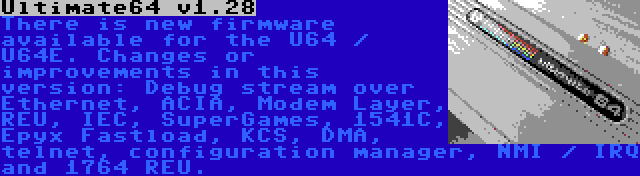 Ultimate64 v1.28 | There is new firmware available for the U64 / U64E. Changes or improvements in this version: Debug stream over Ethernet, ACIA, Modem Layer, REU, IEC, SuperGames, 1541C, Epyx Fastload, KCS, DMA, telnet, configuration manager, NMI / IRQ and 1764 REU.