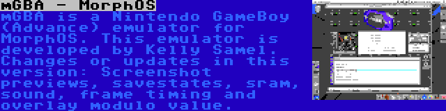 mGBA - MorphOS | mGBA is a Nintendo GameBoy (Advance) emulator for MorphOS. This emulator is developed by Kelly Samel. Changes or updates in this version: Screenshot previews, savestates, sram, sound, frame timing and overlay modulo value.