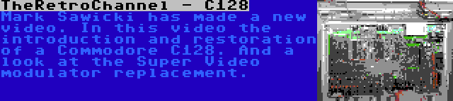TheRetroChannel - C128   Mark Sawicki has made a new video. In this video the introduction and restoration of a Commodore C128. And a look at the Super Video modulator replacement.