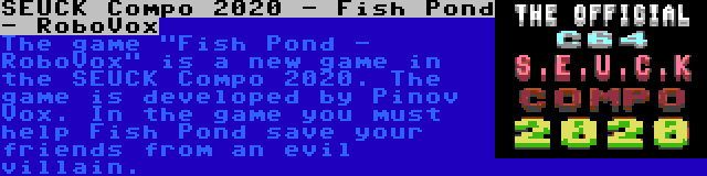 SEUCK Compo 2020 - Fish Pond - RoboVox | The game Fish Pond - RoboVox is a new game in the SEUCK Compo 2020. The game is developed by Pinov Vox. In the game you must help Fish Pond save your friends from an evil villain.