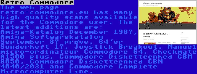 Retro Commodore | The web page retro-commodore.eu has many high quality scans available for the Commodore user. The latest additions are: Amiga-Katalog December 1987, Amiga Softwarekatalog September 87 prøve, 64'er Sonderheft 17, Joystick Breakout, Manuel micro-ordinateur Commodore 64, Checkmate A1500 plus, Commodore Disketteenhed CBM 8050, Commodore Disketteenhed CBM 4040/2031 and Commodore Complete Microcomputer Line.