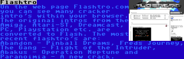 Flashtro | On the web page Flashtro.com you can see many cracker intro's within your browser. The original intros from the Amiga, Atari-ST, Dreamcast, PC, Playstation etc. are converted to Flash. The most recent flashtro's are: Abandon - Pinball Dreams, Freds Journey, The Gang - Flight of the Intruder, Abakus - Operation Neptune and Paranoimia - A new crack.