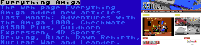 Everything Amiga | The web page Everything Amiga added new articles last month: Adventures with the Amiga 1000, Checkmate A1500 Plus, Guldkorn Expressen, 4D Sports Driving, Black Dawn Rebirth, Nuclear War and Leander.