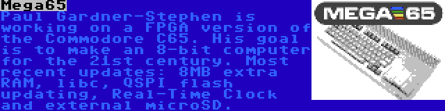 Mega65 | Paul Gardner-Stephen is working on a FPGA version of the Commodore C65. His goal is to make an 8-bit computer for the 21st century. Most recent updates: 8MB extra RAM, libc, QSPI flash updating, Real-Time Clock and external microSD.
