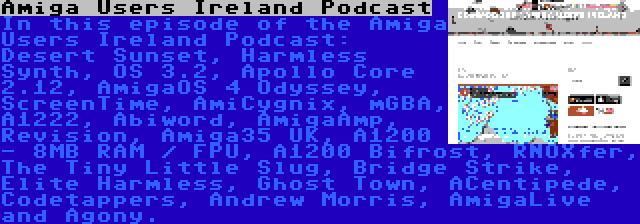 Amiga Users Ireland Podcast | In this episode of the Amiga Users Ireland Podcast: Desert Sunset, Harmless Synth, OS 3.2, Apollo Core 2.12, AmigaOS 4 Odyssey, ScreenTime, AmiCygnix, mGBA, A1222, Abiword, AmigaAmp, Revision, Amiga35 UK, A1200 - 8MB RAM / FPU, A1200 Bifrost, RNOXfer, The Tiny Little Slug, Bridge Strike, Elite Harmless, Ghost Town, ACentipede, Codetappers, Andrew Morris, AmigaLive and Agony.