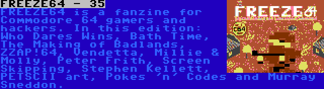 FREEZE64 - 35 | FREEZE64 is a fanzine for Commodore 64 gamers and hackers. In this edition: Who Dares Wins, Bath Time, The Making of Badlands, ZZAP!64, Vendetta, Millie & Molly, Peter Frith, Screen Skipping, Stephen Kellett, PETSCII art, Pokes 'n' Codes and Murray Sneddon.