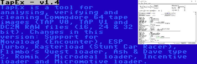 TapEx - v1.4 | TapEx is a tool for analysing, verifying and cleaning Commodore 64 tape images (TAP V0, TAP V1 and DC2N RAW files (16, 24 & 32 bit). Changes in this version: Support for Novaload (Encounter), ESP Turbo, Rasterload (Stunt Car Racer), Flimbo's Quest loader, Ash & Dave type 2, Romik / Microdeal loader, Incentive loader and Micromotive loader.