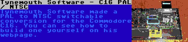 Tynemouth Software - C16 PAL / NTSC | Tynemouth Software made a PAL to NTSC switchable conversion for the Commodore C16. You can see how to build one yourself on his webpage.
