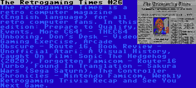 The Retrogaming Times #26 | The retrogaming Times is a retro computer magazine (English language) for all retro computer fans. In this edition: Prepare to Qualify, Events, More C64! - THEC64 Unboxing, Don's Desk - Video Gaming Exercise, Arcade Obscure - Route 16, Book Review - Unofficial Atari: A Visual History, Caught On Film: Sonic The Hedgehog (2020), Forgotten Famicom - Route-16 Turbo, Found In Translation - Sakura Wars (Sega Saturn), The Controller Chronicles - Nintendo Famicom, Weekly Retrogaming Trivia Recap and See You Next Game.