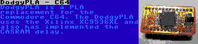 DodgyPLA - C64 | DodgyPLA is a PLA replacement for the Commodore C64. The DodgyPLA uses the Xilinx XC9536XL and also has implemented the CASRAM delay.