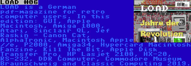 LOAD #06 | LOAD is a German pdf-magazine for retro computer users. In this edition: GUI, Apple Macintosh, Amiga 1000, Atari, Sinclair QL, Jef Raskin - Canon Cat, AlphaTronic, Macintosh Apple //e, P2000, Amiga34, Hypercard Macintosh Fanzine, Kill The Bit, Apple Disk Transfer Pro, HP Lasjet 2100, HX-20, RS-232, DDR Computer, Commodore Museum Braunschweig and Classic Computing 2019.