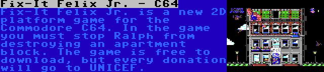 Fix-It Felix Jr. - C64 | Fix-It Felix Jr. is a new 2D platform game for the Commodore C64. In the game you must stop Ralph from destroying an apartment block. The game is free to download, but every donation will go to UNICEF.