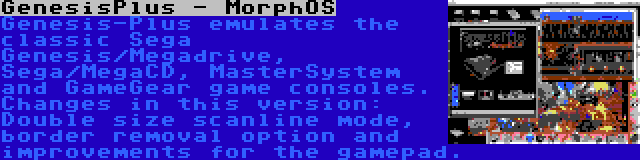 GenesisPlus - MorphOS | Genesis-Plus emulates the classic Sega Genesis/Megadrive, Sega/MegaCD, MasterSystem and GameGear game consoles. Changes in this version: Double size scanline mode, border removal option and improvements for the gamepad.