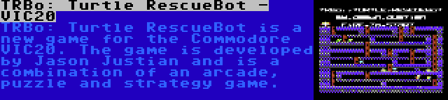 TRBo: Turtle RescueBot - VIC20 | TRBo: Turtle RescueBot is a new game for the Commodore VIC20. The game is developed by Jason Justian and is a combination of an arcade, puzzle and strategy game.