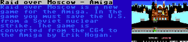 Raid over Moscow - Amiga | Raid over Moscow is a new game for the Amiga. In the game you must save the U.S. from a Soviet nuclear strike. The game is converted from the C64 to the Amiga by Erik Hogan.