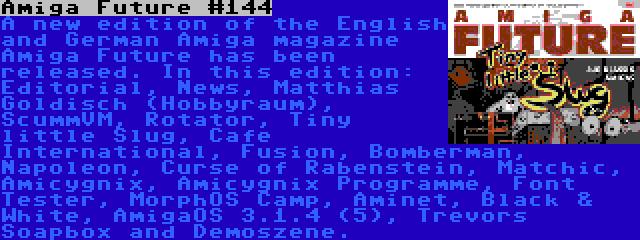 Amiga Future #144 | A new edition of the English and German Amiga magazine Amiga Future has been released. In this edition: Editorial, News, Matthias Goldisch (Hobbyraum), ScummVM, Rotator, Tiny little Slug, Cafe International, Fusion, Bomberman, Napoleon, Curse of Rabenstein, Matchic, Amicygnix, Amicygnix Programme, Font Tester, MorphOS Camp, Aminet, Black & White, AmigaOS 3.1.4 (5), Trevors Soapbox and Demoszene.