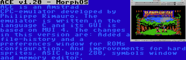 ACE v1.20 - MorphOS | ACE is an Amstrad CPC-emulator developed by Philippe Rimauro. The emulator is written in the language C and its GUI is based on MUI 4. The changes in this version are: Added a file-history and a preferences window for ROMs configuration. And improvements for hard sprites, ASIC bug, Z80, symbols window and memory editor.