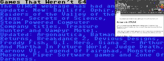 Games That Weren't 64 | The GTW64 webpage has had an update. New: Bailiff, Ophir, Raiders of the Valley of the Kings, Secrets of Science, Steam Powered Computer Company titles, Treasure Hunter and Vampyr Motel. Updated: Argonautica, Batman Returns, Breakdance 2, Devious Designs, Freddy Fish, G.I. Hero, Giana 2 - Arthur And Martha In Future World, Judge Death, Karnov V1, Legend Of Fairghad, Monster Museum, Piper Software games and Zone Of Darkness.