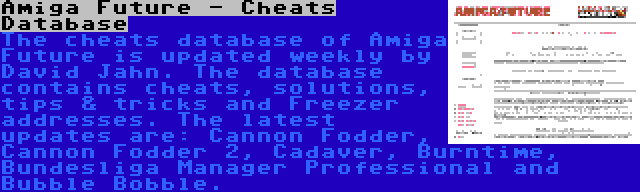 Amiga Future - Cheats Database | The cheats database of Amiga Future is updated weekly by David Jahn. The database contains cheats, solutions, tips & tricks and Freezer addresses. The latest updates are: Cannon Fodder, Cannon Fodder 2, Cadaver, Burntime, Bundesliga Manager Professional and Bubble Bobble.