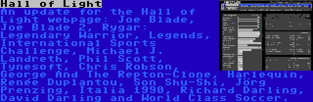Hall of Light | An update for the Hall of Light webpage: Joe Blade, Joe Blade 2, Rygar: Legendary Warrior, Legends, International Sports Challenge, Michael J. Landreth, Phil Scott, Tynesoft, Chris Robson, George And The Repton-Clone, Harlequin, Renée Duplantou, Son Shu-Shi, Jörg Prenzing, Italia 1990, Richard Darling, David Darling and World Class Soccer.