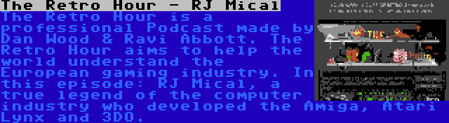 The Retro Hour - RJ Mical | The Retro Hour is a professional Podcast made by Dan Wood & Ravi Abbott. The Retro Hour aims to help the world understand the European gaming industry. In this episode: RJ Mical, a true legend of the computer industry who developed the Amiga, Atari Lynx and 3DO.