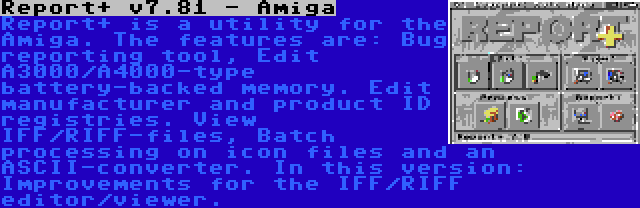 Report+ v7.81 - Amiga | Report+ is a utility for the Amiga. The features are: Bug reporting tool, Edit A3000/A4000-type battery-backed memory. Edit manufacturer and product ID registries. View IFF/RIFF-files, Batch processing on icon files and an ASCII-converter. In this version: Improvements for the IFF/RIFF editor/viewer.