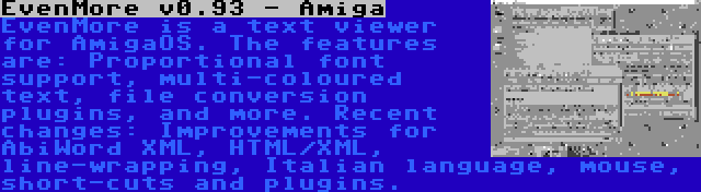 EvenMore v0.93 - Amiga | EvenMore is a text viewer for AmigaOS. The features are: Proportional font support, multi-coloured text, file conversion plugins, and more. Recent changes: Improvements for AbiWord XML, HTML/XML, line-wrapping, Italian language, mouse, short-cuts and plugins.