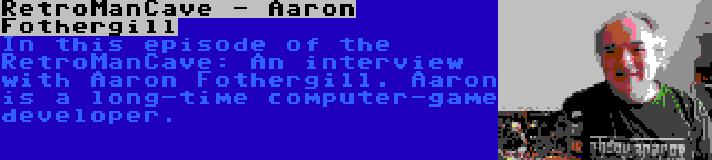 RetroManCave - Aaron Fothergill | In this episode of the RetroManCave: An interview with Aaron Fothergill. Aaron is a long-time computer-game developer.