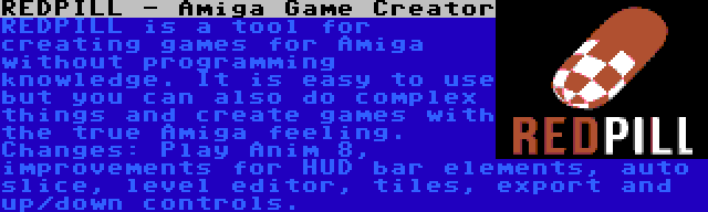 REDPILL - Amiga Game Creator | REDPILL is a tool for creating games for Amiga without programming knowledge. It is easy to use but you can also do complex things and create games with the true Amiga feeling. Changes: Play Anim 8, improvements for HUD bar elements, auto slice, level editor, tiles, export and up/down controls.