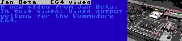 Jan Beta - C64 video | A new video from Jan Beta. In this video: Video output options for the Commodore C64.