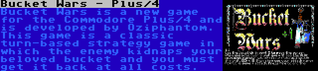 Bucket Wars - Plus/4 | Bucket Wars is a new game for the Commodore Plus/4 and is developed by Oziphantom. This game is a classic turn-based strategy game in which the enemy kidnaps your beloved bucket and you must get it back at all costs.