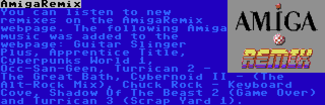 AmigaRemix | You can listen to new remixes on the AmigaRemix webpage. The following Amiga music was added to the webpage: Guitar Slinger Plus, Apprentice Title, Cyberpunks World 1, Occ-San-Geen, Turrican 2 - The Great Bath, Cybernoid II - (The Alt-Rock Mix), Chuck Rock - Keyboard Cove, Shadow Of The Beast 2 (Game Over) and Turrican 3 (Scrap Yard 1).