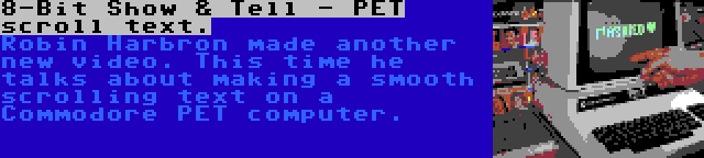 8-Bit Show & Tell - PET scroll text. | Robin Harbron made another new video. This time he talks about making a smooth scrolling text on a Commodore PET computer.