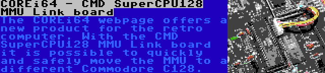 COREi64 - CMD SuperCPU128 MMU Link board   The COREi64 webpage offers a new product for the retro computer. With the CMD SuperCPU128 MMU Link board it is possible to quickly and safely move the MMU to a different Commodore C128.